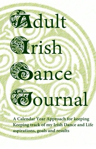9781511753043: Adult Irish Dance Journal: Keeping track of my Irish Dance and Life aspirations, goals and results