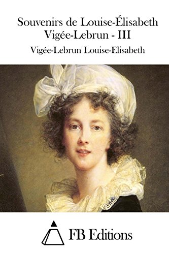 9781511753425: Souvenirs de Louise-Élisabeth Vigée-Lebrun - III (Souvenirs De Madame Louise-Elisabeth Vigee-Lebrun) (French Edition)