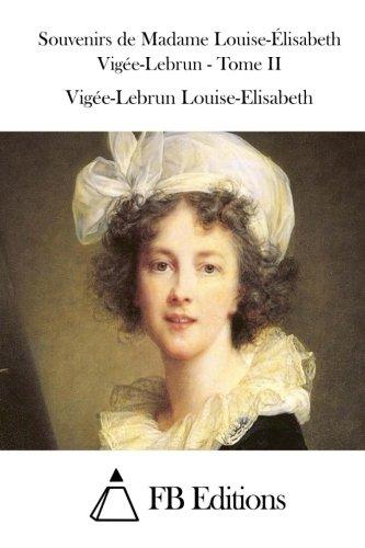 9781511753647: Souvenirs de Madame Louise-Élisabeth Vigée-Lebrun - Tome II (Souvenirs De Madame Louise-Elisabeth Vigee-Lebrun) (French Edition)