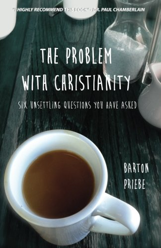 The Problem With Christianity: Six Unsettling Questions You Have Asked: Barton Priebe