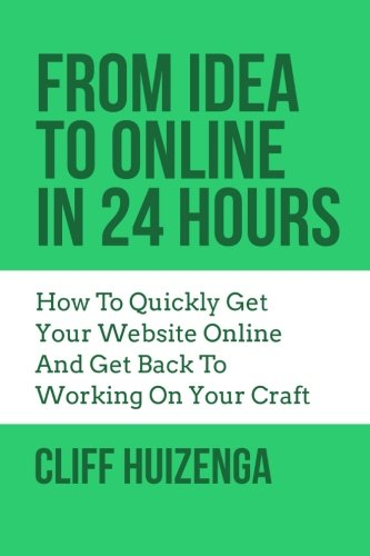 9781511767897: From Idea To Online In 24 Hours: How To Quickly Get Your Website Online And Get Back To Working On Your Craft