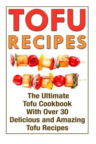 9781511772853: Tofu Recipes: The Ultimate Tofu Cookbook With Over 30 Delicious And Amazing Tofu Recipes