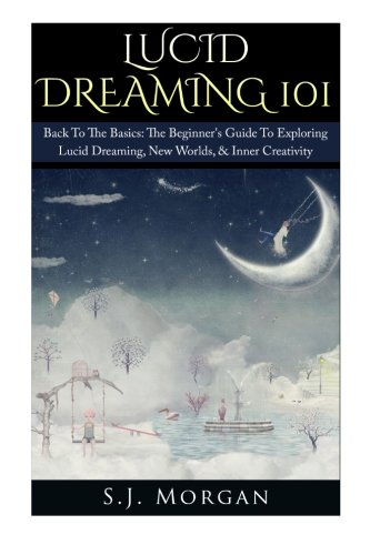 9781511775526: Lucid Dreaming 101: Back To The Basics: The Beginner's Guide To Exploring Lucid Dreaming, New Worlds, & Inner Creativity (Lucid Dreams, Dreams, Astral Projection, Out of Body)
