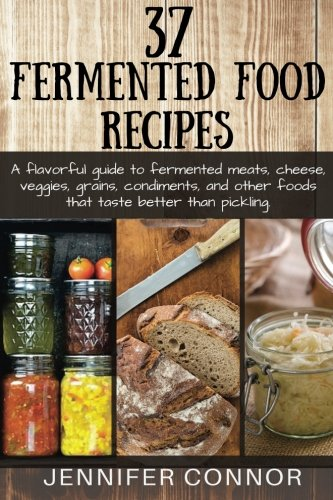 9781511776165: 37 Fermented Food Recipes: A flavorful guide to fermented meats, cheese, veggies, grains, condiments, and other foods that taste better than pickling.