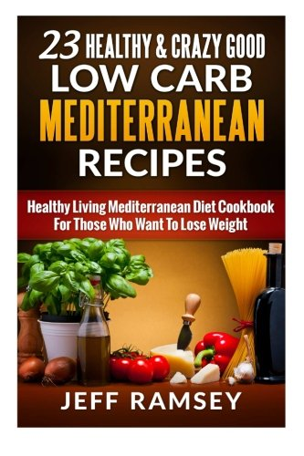 9781511778640: 23 Healthy and Crazy Good Low Carb Mediterranean Recipes: Healthy Living Mediterranean Diet Cookbook For Those Who Want To Lose Weight