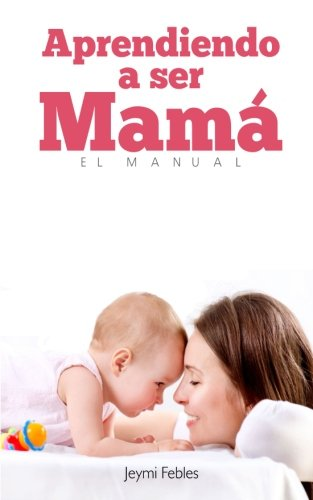 9781511780193: Aprendiendo a Ser Mama: El Manual | Jeymi Febles, MA (Spanish Edition)