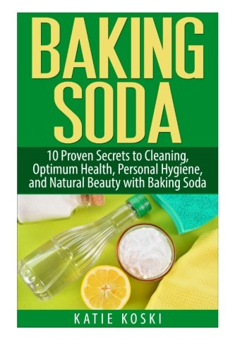 9781511782814: Baking Soda: 10 Proven Secrets to Cleaning, Optimum Health, Personal Hygiene, and Natural Beauty with Baking Soda (Baking Soda, Baking Soda Cure, ... Baking Soda Remedies, Baking Soda Recipes)