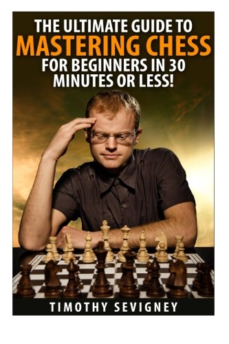 9781511782890: Chess: The Ultimate Guide to Mastering Chess for Beginners in 30 Minutes or Less! (Chess - Chess for Beginners - Chess Tactics - Chess Openings - Chess Strategy - How to Play Chess)