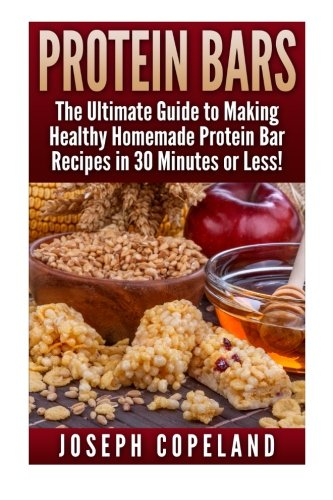 9781511785068: Protein Bars: The Ultimate Guide to Making Healthy Homemade Protein Bar Recipes in 30 Minutes or Less (Protein Bars - Protein Bar Recipes - Protein ... - DIY Protein Bars - Homemade Protein Bars)