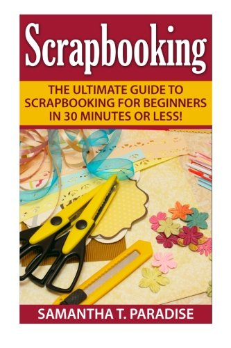 9781511785136: Scrapbooking: The Ultimate guide to Scrapbooking for Beginners in 30 Minutes or Less! (Scrapbooking - How to Scrapbook - Scrapbooking for Beginners -)