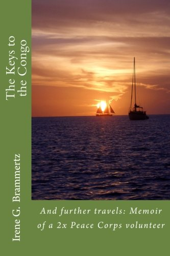 The Keys to the Congo: And further travels: Memoir of a 2x Peace Corps volunteer: Irene Gertrud ...