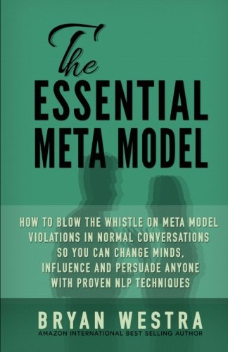 9781511798259: The Essential Meta Model: How To Blow the Whistle on Meta Model Violations in Normal Conversations So You Can Change Minds, Influence, and Persuade Anyone With Proven NLP Techniques!
