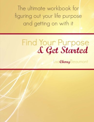 9781511802062: Find Your Purpose & Get Started: The ultimate workbook for figuring out your life purpose and getting on with it