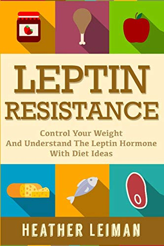 9781511802277: Leptin Resistance: The Complete Beginners Guide to Controlling Your Weight and Understanding the Leptin Hormone (Leptin Diet)