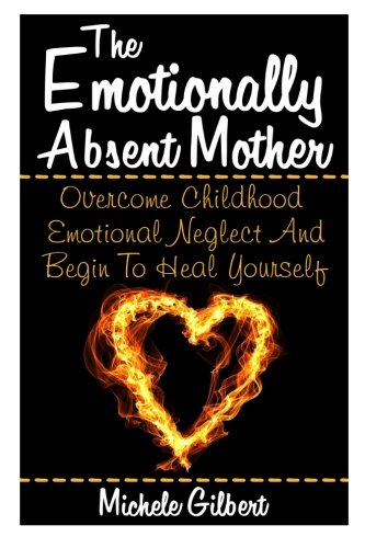 9781511807975: The Emotionally Absent Mother: Overcome Childhood Emotional Neglect And Begin To Heal Yourself (Narcissistic,Personality Disorders, Borderline BPD, Abusive Relationships)) (Volume 1)