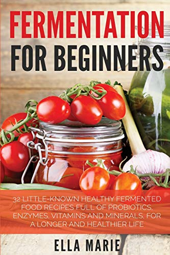 9781511808354: Fermentation For Beginners: 32 Little-Known Healthy Fermented Food Recipes Full of Probiotics, Enzymes, Vitamins and Minerals, for a Longer and Healthier Life