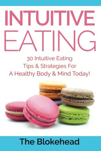 9781511811699: Intuitive Eating: 30 Intuitive Eating Tips & Strategies For A Healthy Body & Mind Today! (The Blokehead Success Series)