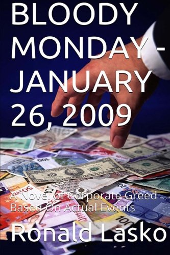 BLOODY MONDAY-JANUARY 26, 2009: A Novel of Corporate Greed Based On Actual Events: Lasko, Ronald F