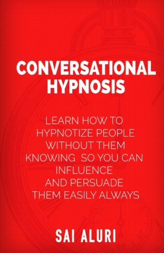 9781511822664: Conversational Hypnosis: Learn How To Hypnotize People without them Knowing So You Can Influence And Persuade Them Easily Always