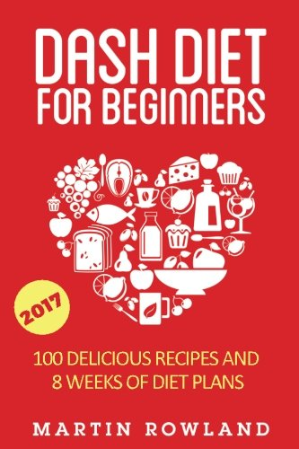 9781511823029: DASH Diet For Beginners: 40 Delicious Recipes And 8 Weeks Of Diet Plans (DASH Diet Cookbook) (Volume 1)
