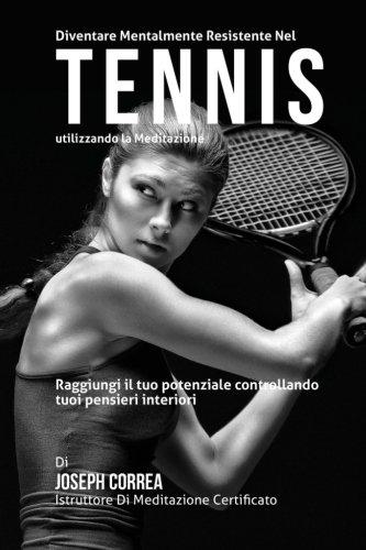 9781511830324: Diventare mentalmente resistente nel Tennis utilizzando la meditazione: Raggiungi il tuo potenziale controllando i tuoi pensieri interiori (Italian Edition)