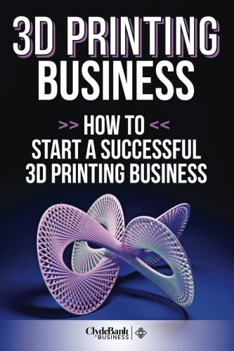 9781511830874: 3D Printing Business: How To Start A Successful 3D Printing Business