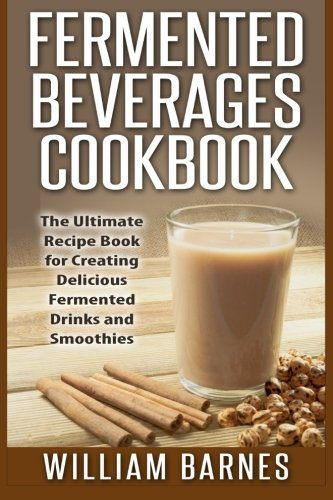 9781511833318: Fermented Beverages Cookbook: The Ultimate Recipe Book for Creating Delicious Fermented Drinks and Smoothies