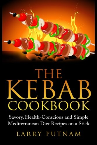 9781511833462: The Kebab Cookbook: Savory, Health-Conscious and Simple Mediterranean Diet Recipes on a Stick
