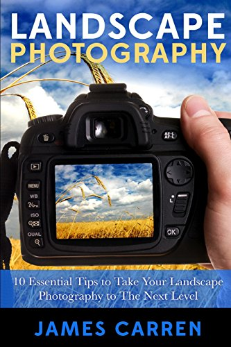 Landscape Photography: 10 Essential Tips To Take Your Landscape Photography To The Next Level: ...