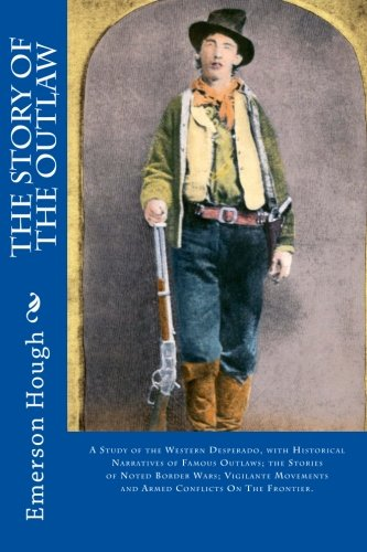 9781511841047: The Story of the Outlaw: A Study of the Western Desperado, with Historical Narratives of Famous Outlaws; the Stories of Noted Border Wars; Vigilante Movements and Armed Conflicts On The Frontier.