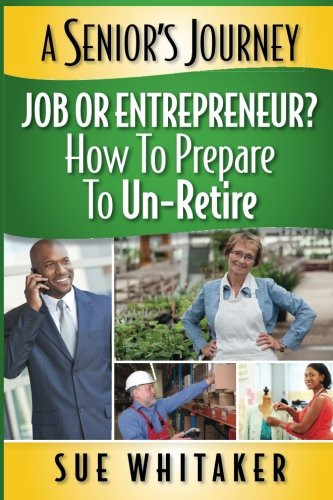 9781511841931: A Senior's Journey: Job or Entrepreneur? How to Prepare to Un-Retire (Volume 1)