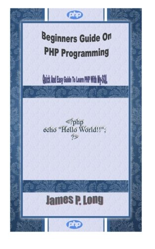 Beginners Guide On PHP Programming: Quick And Easy Guide To Learn PHP With My-SQL: James P. Long