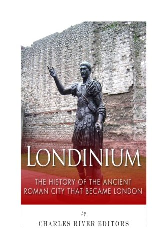 Londinium: The History of the Ancient Roman City that Became London: Charles River Editors