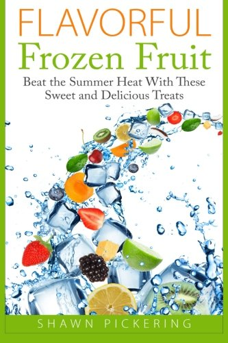 9781511856010: Flavorful Frozen Fruit: Beat the Summer Heat With These Sweet and Delicious Treats