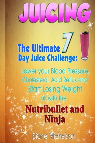 9781511856690: Juicing: The Ultimate 7 Day Juice Challenge: Lower your Blood Pressure, Cholesterol, Acid Reflux and Start Losing Weight all with the Nutribullet and ... Weight Loss, Women's Health Diet) (Volume 1)