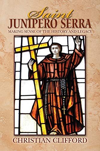 Saint Junipero Serra: Making Sense of the History and Legacy: Christian Clifford