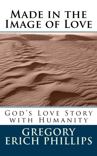 Made in the Image of Love: God's Love Story with Humanity: Gregory Erich Phillips
