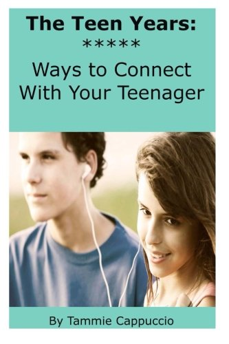 The Teen Years: Ways to Connect With Your Teenager: Tammie A. Cappuccio