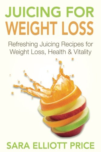 9781511871921: Juicing For Weight Loss: Refreshing Juicing Recipes for Weight Loss, Health and Vitality