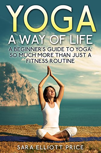 9781511872645: Yoga: A Way of Life: A Beginner's Guide to Yoga as Much More Than Just a Fitness Routine