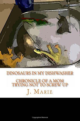 9781511875899: Dinosaurs In My Dishwasher: Chronicle of a mom trying not to screw up