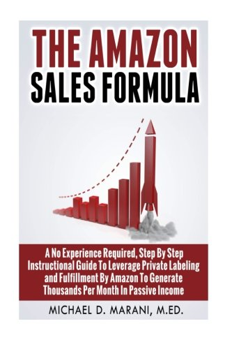 9781511892599: The Amazon Sales Formula: A No Experience Required, Step By Step Instructional Guide To Leverage Private Labeling and Fulfillment By Amazon, To Generate Thousands Per Month In Passive Income.