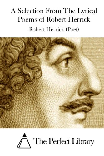 9781511894319: A Selection From The Lyrical Poems of Robert Herrick (Perfect Library)