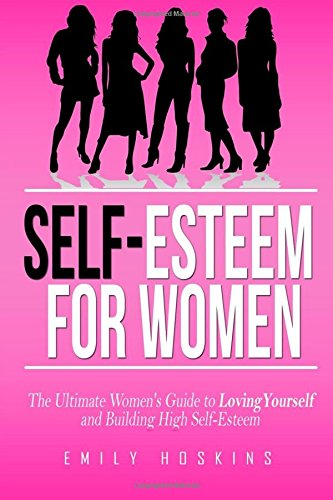 Self-Esteem For Women: The Ultimate Women's Guide to Loving Yourself and Building High ...