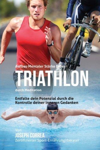 9781511899499: Aufbau mentaler Starke beim Triathlon durch Meditation: Entfalte dein Potenzial durch die Kontrolle deiner inneren Gedanken