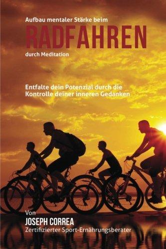 9781511899840: Aufbau mentaler Starke beim Radfahren durch Meditation: Entfalte dein Potenzial durch die Kontrolle deiner inneren Gedanken (German Edition)