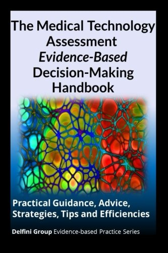 9781511901703: The Medical Technology Assessment Evidence-Based Decision-Making Handbook: Practical Guidance, Advice, Strategies, Tips and Efficiencies