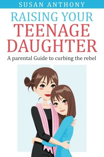 9781511903653: Raising Your Teenage Daughter: A Guide to Curbing the Rebel
