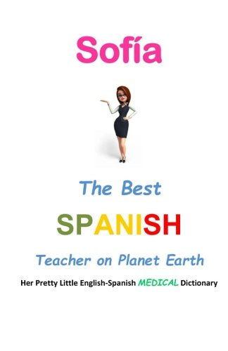 9781511904124: Sofía, The Best Spanish Teacher on Planet Earth: Her Pretty Little English-Spanish Medical Dictionary (The Best Teacher)