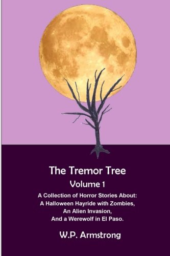 9781511904230: The Tremor Tree Volume 1: A Collection of Horror Stories About a Halloween Hayride with Zombies, an Alien Invasion and a Werewolf in El Paso.